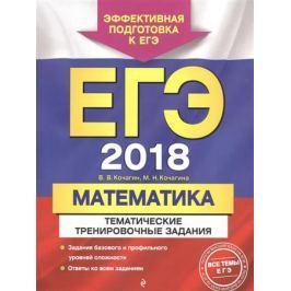 Кочагин В., Кочагина М. ЕГЭ 2018. Математика. Тематические тренировочные задания