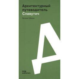 Губкина Е. Архитектурный путеводитель. Славутич