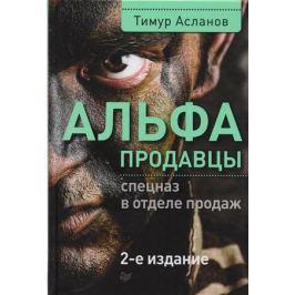 Асланов Т. Альфа продавцы: спецназ в отделе продаж