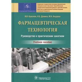 Краснюк И. Фармацевтическая технология. Руководство к практическим занятиям. Учебное пособие