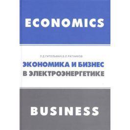 Гительман Л., Ратников Б. Экономика и бизнес в электроэнергетике: междисциплинарный учебник
