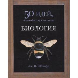 Шамари Дж. Биология. 50 идей, которые нужно знать