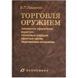Лященко В. Торговля оружием: таможенное оформление, маркетинг, лизинговые операции, офсетные сделки, лицензионные соглашения