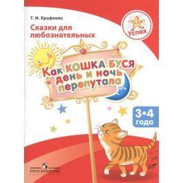 Ерофеева Т. Успех. Сказки для любознательных. Как кошка Буся день и ночь перепутала. Пособие для детей 3-4 лет