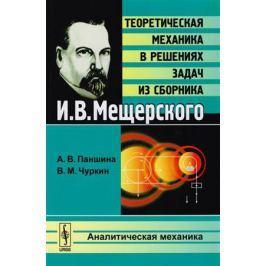 Паншина А., Чуркин В. Теоретическая механика в решениях задач из сборника И. В. Мещерского. Аналитическая механика