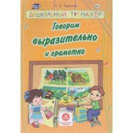 Харченко Т. Говорим выразительно и грамотно. Сборник развивающих заданий для детей дошкольного возраста