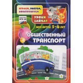 Славина Т., Кудрявцева Е. Общественный транспорт. Уроки зайчат. Развивающие задания для детей 5-6 лет