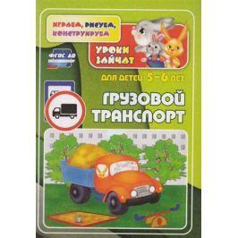 Славина Т., Кудрявцева Е. Грузовой транспорт. Уроки зайчат. Развивающие задания для детей 5-6 лет