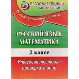 Волкова Е., Типаева Т. Русский язык. Математика. 2 класс. Итоговая тестовая проверка знаний
