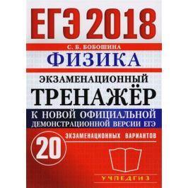 Бобошина С. ЕГЭ 2018. Экзаменационный тренажер. 20 экзаменационных вариантов. Физика