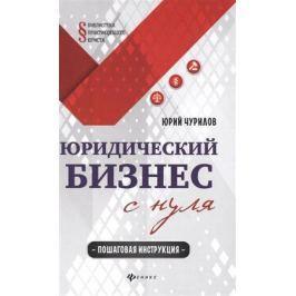 Чурилов Ю. Юридический бизнес с нуля: пошаговая инструкция