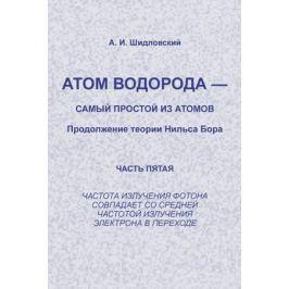 Шидловский А. Атом водорода - самый простой из атомов Продолжение теории Нильса Борна ч. 5…