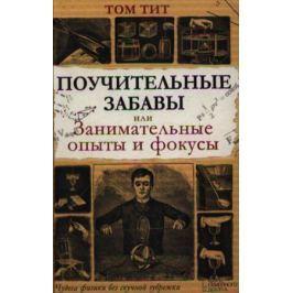 Тит Т. Поучительные забавы, или Занимательные опыты и фокусы