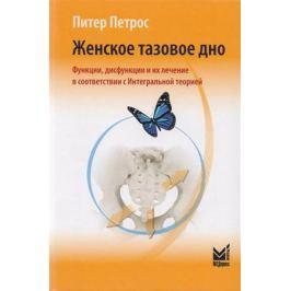 Петрос П. Женское тазовое дно. Функции, дисфункции и их лечение в соответствии с Интегральной теорией