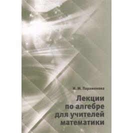 Парамонова И. Лекции по алгебре для учителей математики