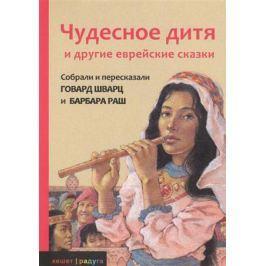 Шварц Г., Раш Б. Чудесное дитя и другие еврейские сказки