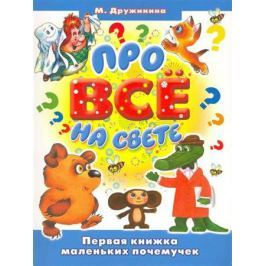 Дружинина М. Про все на свете Первая книжка маленьких почемучек