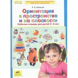 Шевелев К. Ориентация в пространстве и на плоскости. Рабочая тетрадь для детей 5-6 лет