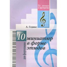 Гедике А. 10 миниатюр в форме этюдов Для фортепиано