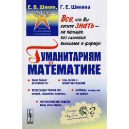 Шикин Е., Шикина Г. Гуманитариям о математике. Математика: Пути знакомства. Основные понятия. Методы. Модели