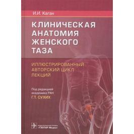 Каган И. Клиническая анатомия женского таза. Иллюстрированный авторский цикл лекций