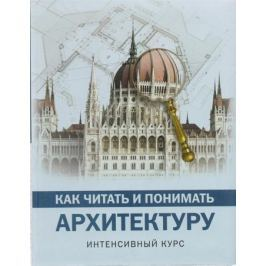 Яровая М. Как читать и понимать архитектуру. Интенсивный курс