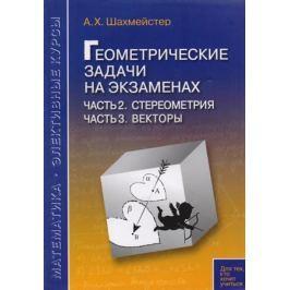 Шахмейстер А. Геометрические задачи на экзаменах. Часть 2. Стереометрия. Часть 3. Векторы