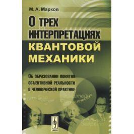 Марков М. О трех интерпретациях квантовой механики. Об образовании понятия объективной реальности в человеческой практике