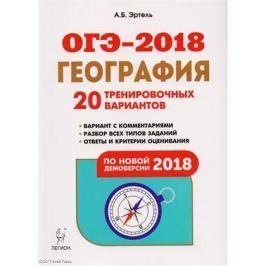Эртель А. ОГЭ-2018. География. 9 класс. 20 тренировочных вариантов по демоверсии 2018 года. Учебно-методическое пособие