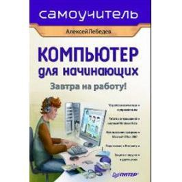 Лебедев А. Компьютер для начинающих Завтра на работу