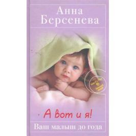 Берсенева А. А вот и я!: Ваш малыш до года