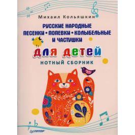 Кольяшкин М. Русские народные песенки, попевки, колыбельные и частушки для детей. Нотный сборник
