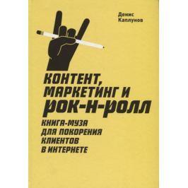 Каплунов Д. Контент, маркетинг и рок-н-ролл. Книга-муза для покорения клиентов в интернете