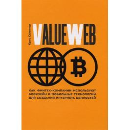 Скиннер К. ValueWeb. Как финтех-компании используют блокчейн и мобильные технологии для создания интернета ценностей