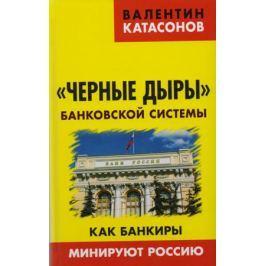 Катасонов В. Черные дыры банковской системы. Как банкиры минируют Россию