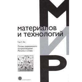 Вас Гэри С. Основы радиационного материаловедения. Металлы и сплавы
