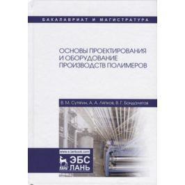 Сутягин В., Ляпков А., Бондалетов В. Основы проектирования и оборудование производств полимеров