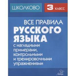 Щеглова И. Все правила русского языка с наглядными примерами, контрольными и тренировочными упражнениями. 3 класс