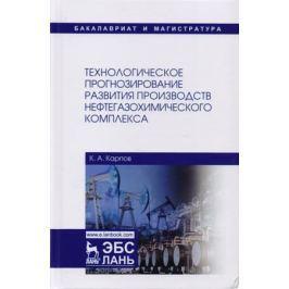 Карпов К. Технологическое прогнозирование развития производств нефтегазохимического комплекса. Учебник