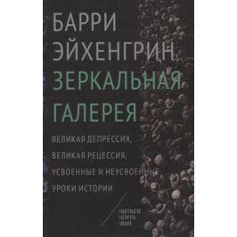 Эйхенгрин Б. Зеркальная галерея. Великая депрессия, великая рецессия, усвоенные и неусвоенные уроки истории