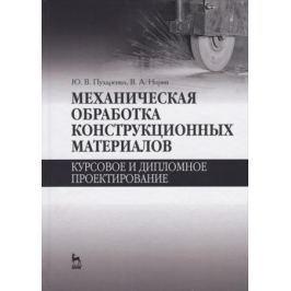 Пухаренко Ю., Норин В. Механическая обработка конструкционных материалов. Курсовое и дипломное проектирование
