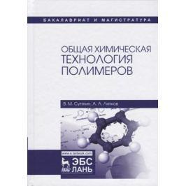 Сутягин В., Ляпков А. Общая химическая технология полимеров