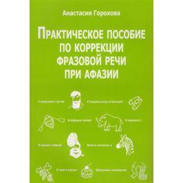 Горохова А. Практическое пособие по коррекции фразовой речи при афазии