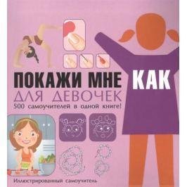 Хомич Е. Покажи мне как. Для девочек. 500 самоучителей в одной книге. Иллюстрированный самоучитель