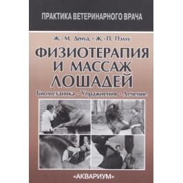 Денуа Ж.-М., Пэллу Ж.-П. Физиотерапия и массаж лошадей. Биомеханика. Упражнения. Лечение