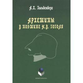 Гольденберг А. Архетипы в поэтике Н.В. Гоголя. Монография. 3-е издание, стереотипное