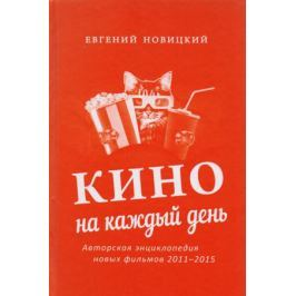 Новицкий Е. Кино на каждый день : Авторская энциклопедия новых фильмов, 2011–2015