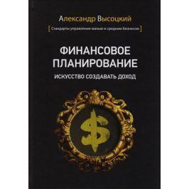 Высоцкий А. Финансовое планирование. Искусство создавать доход