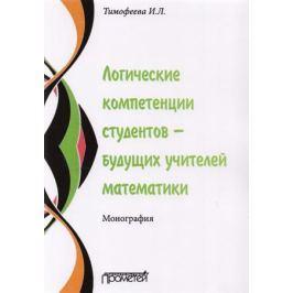 Тимофеева И. Логические компетенции студентов - будущих учителей математики. Монография