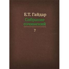 Гайдар Е. Е.Т. Гайдар. Собрание сочинений. В пятнадцати томах. Том 7